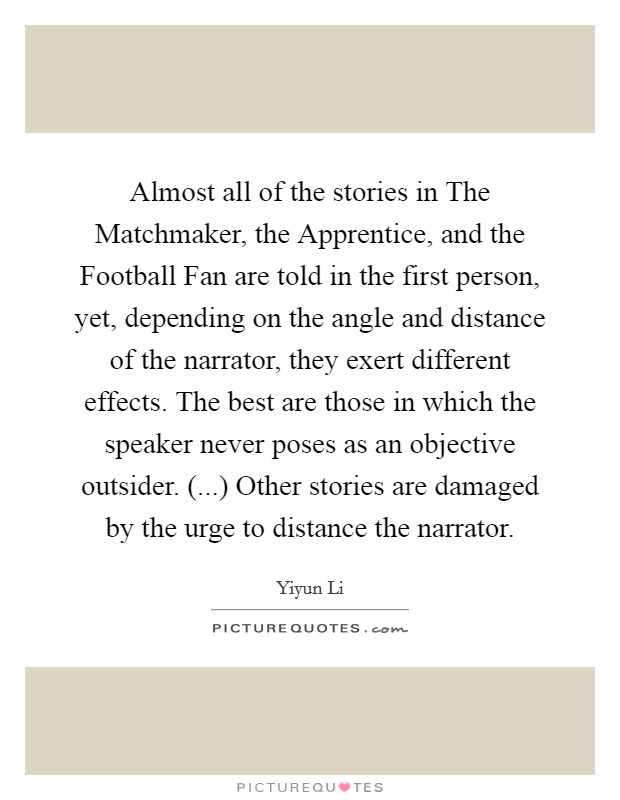 Almost all of the stories in The Matchmaker, the Apprentice, and the Football Fan are told in the first person, yet, depending on the angle and distance of the narrator, they exert different effects. The best are those in which the speaker never poses as an objective outsider. (...) Other stories are damaged by the urge to distance the narrator. Picture Quote #1