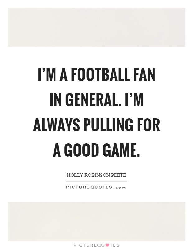 I'm a football fan in general. I'm always pulling for a good game Picture Quote #1