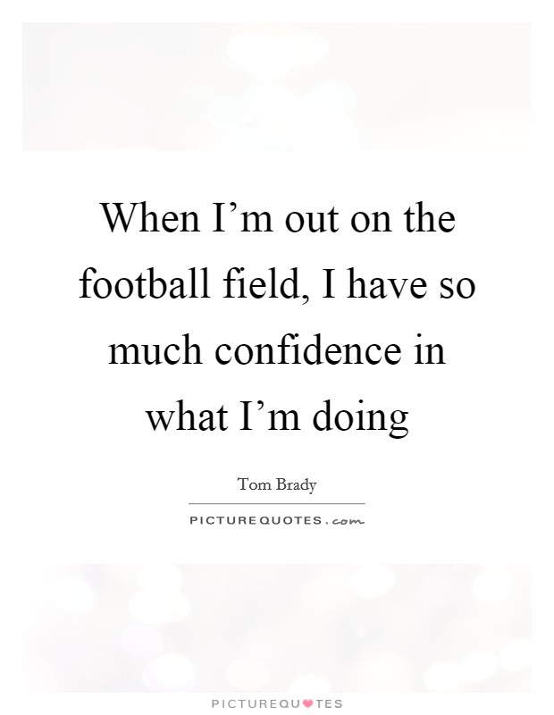 When I'm out on the football field, I have so much confidence in what I'm doing Picture Quote #1
