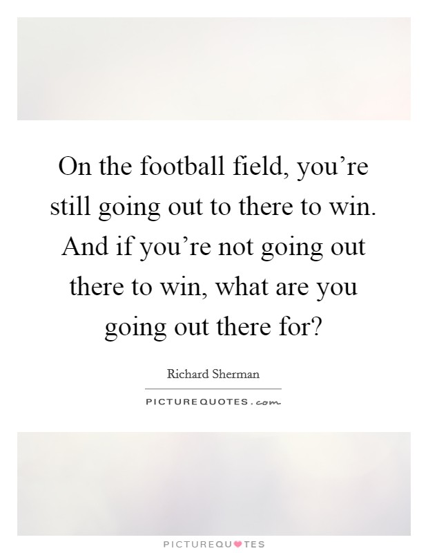 On the football field, you're still going out to there to win. And if you're not going out there to win, what are you going out there for? Picture Quote #1