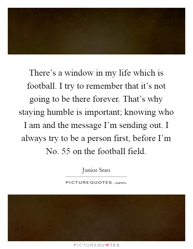 There's a window in my life which is football. I try to remember that it's not going to be there forever. That's why staying humble is important; knowing who I am and the message I'm sending out. I always try to be a person first, before I'm No. 55 on the football field Picture Quote #1