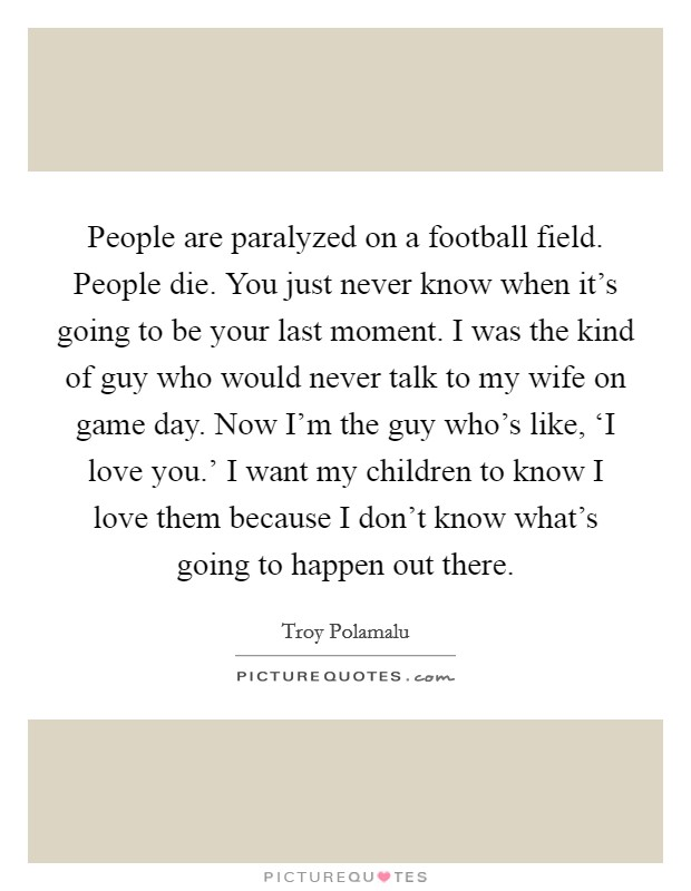 People are paralyzed on a football field. People die. You just never know when it's going to be your last moment. I was the kind of guy who would never talk to my wife on game day. Now I'm the guy who's like, 'I love you.' I want my children to know I love them because I don't know what's going to happen out there Picture Quote #1