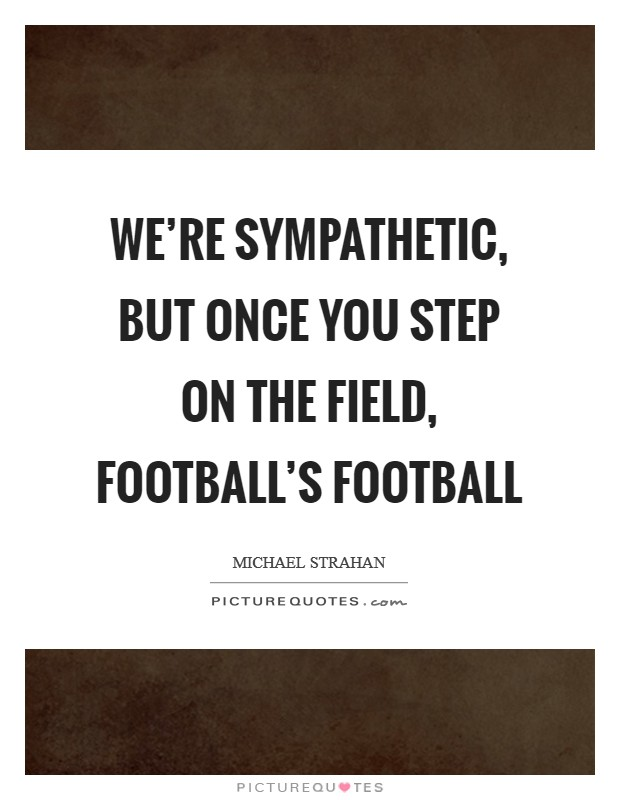 We're sympathetic, but once you step on the field, football's football Picture Quote #1