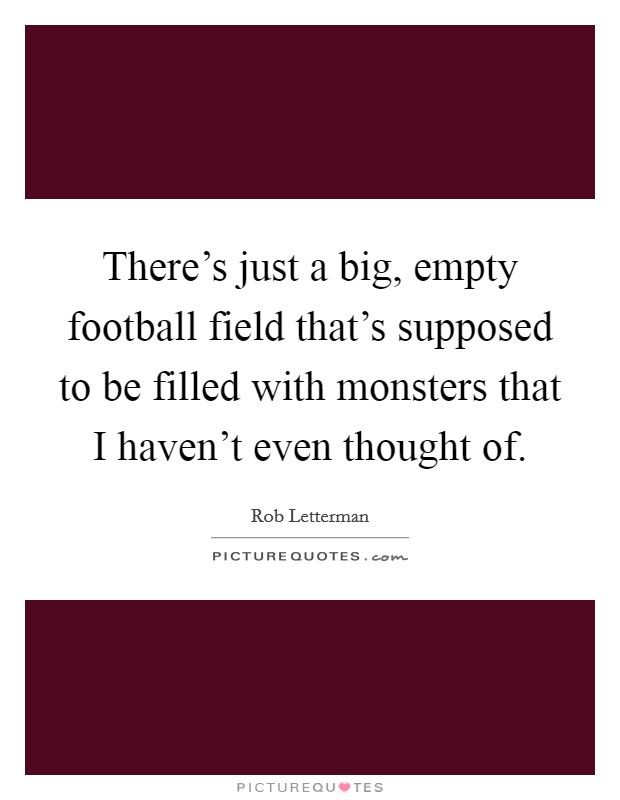 There's just a big, empty football field that's supposed to be filled with monsters that I haven't even thought of Picture Quote #1