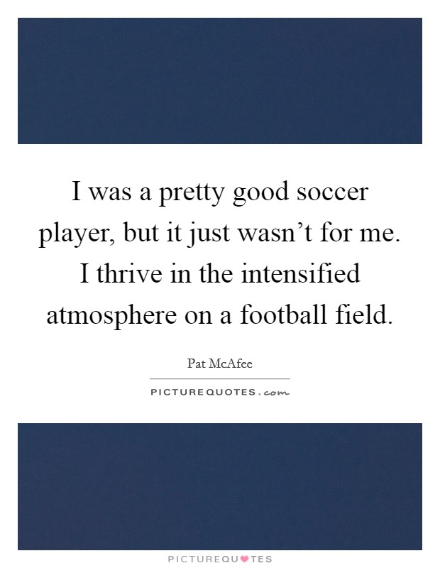 I was a pretty good soccer player, but it just wasn't for me. I thrive in the intensified atmosphere on a football field Picture Quote #1