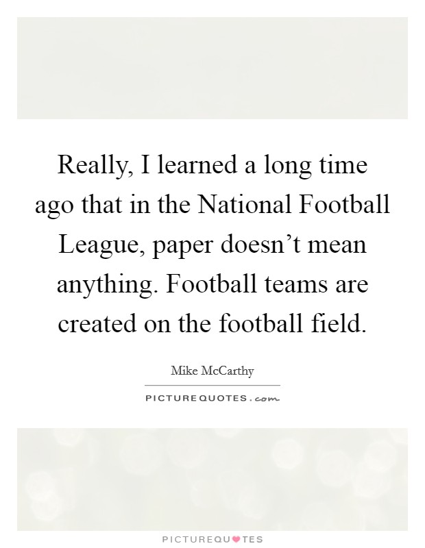 Really, I learned a long time ago that in the National Football League, paper doesn't mean anything. Football teams are created on the football field Picture Quote #1