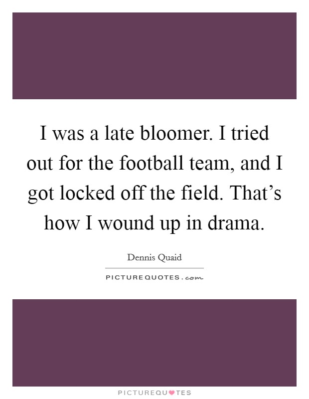I was a late bloomer. I tried out for the football team, and I got locked off the field. That's how I wound up in drama Picture Quote #1