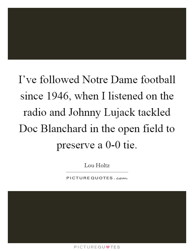 I've followed Notre Dame football since 1946, when I listened on the radio and Johnny Lujack tackled Doc Blanchard in the open field to preserve a 0-0 tie Picture Quote #1