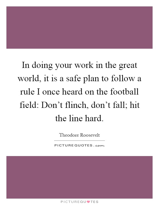 In doing your work in the great world, it is a safe plan to follow a rule I once heard on the football field: Don't flinch, don't fall; hit the line hard Picture Quote #1
