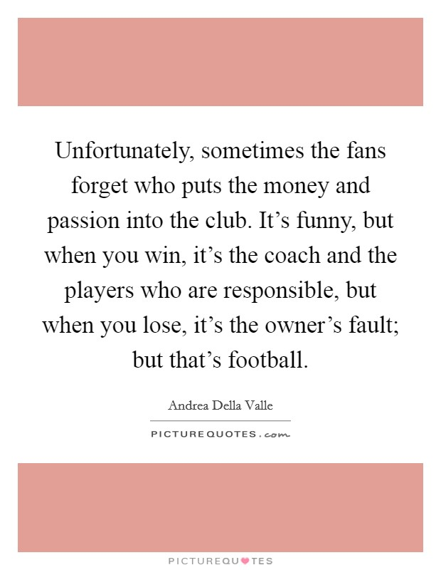 Unfortunately, sometimes the fans forget who puts the money and passion into the club. It's funny, but when you win, it's the coach and the players who are responsible, but when you lose, it's the owner's fault; but that's football. Picture Quote #1