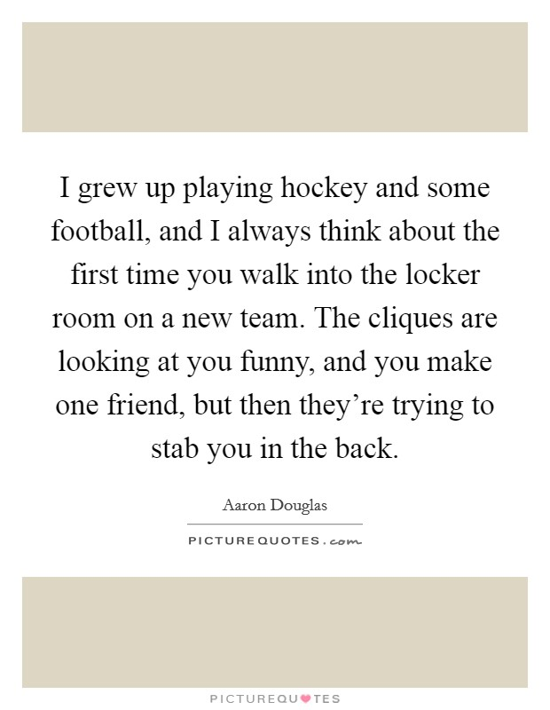 I grew up playing hockey and some football, and I always think about the first time you walk into the locker room on a new team. The cliques are looking at you funny, and you make one friend, but then they're trying to stab you in the back Picture Quote #1