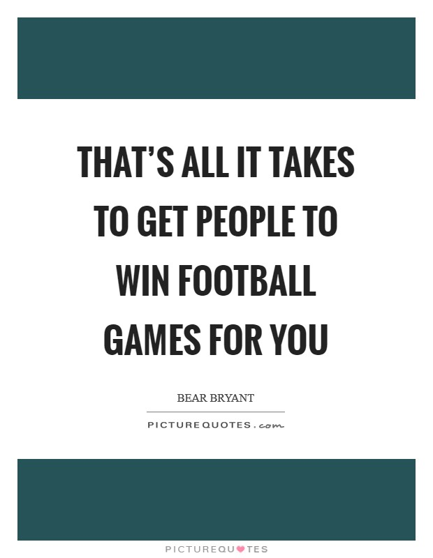 That's all it takes to get people to win football games for you Picture Quote #1