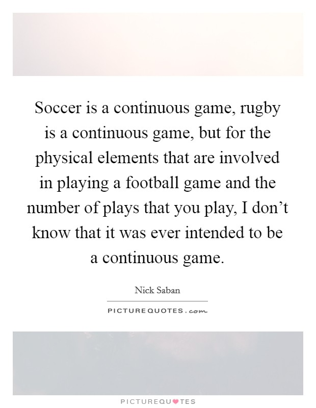 Soccer is a continuous game, rugby is a continuous game, but for the physical elements that are involved in playing a football game and the number of plays that you play, I don't know that it was ever intended to be a continuous game Picture Quote #1