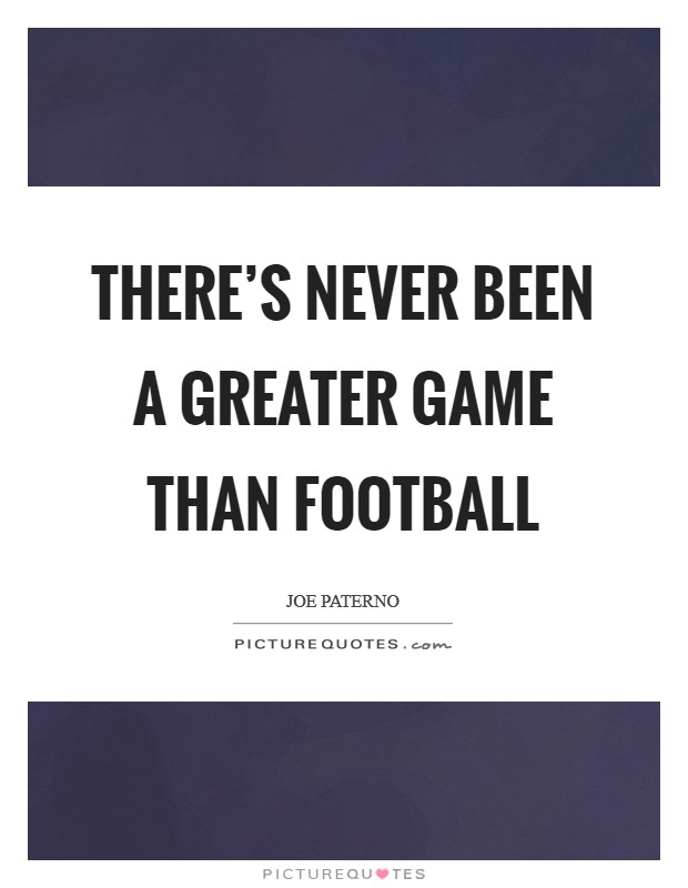 There's never been a greater game than football Picture Quote #1