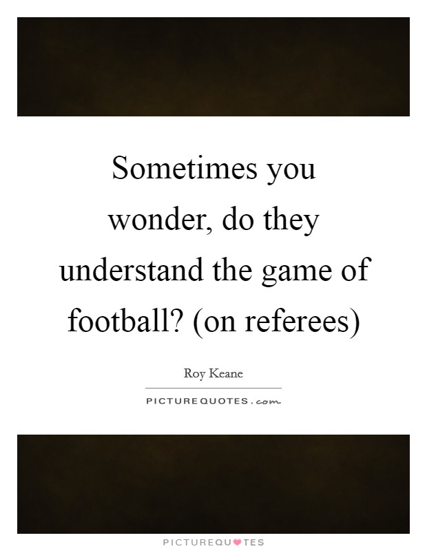 Sometimes you wonder, do they understand the game of football? (on referees) Picture Quote #1