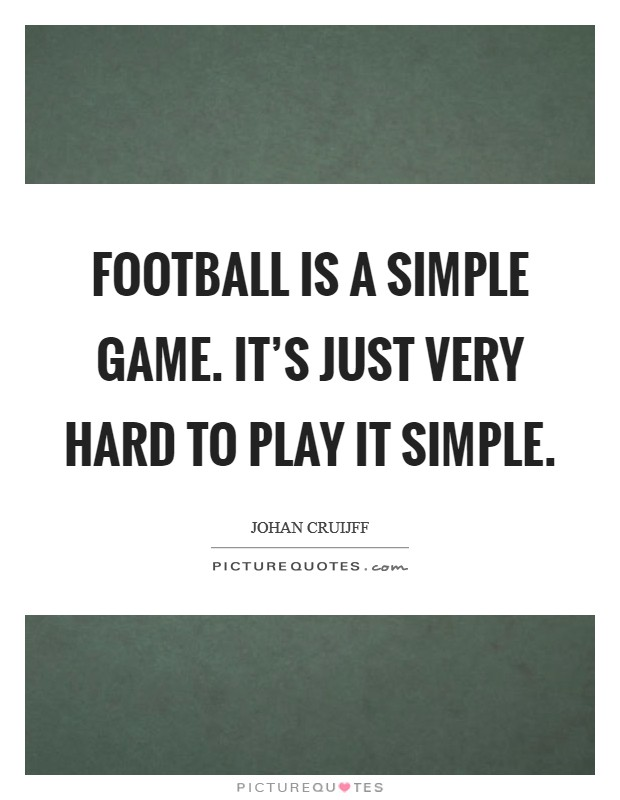 Football is a simple game. It's just very hard to play it simple. Picture Quote #1