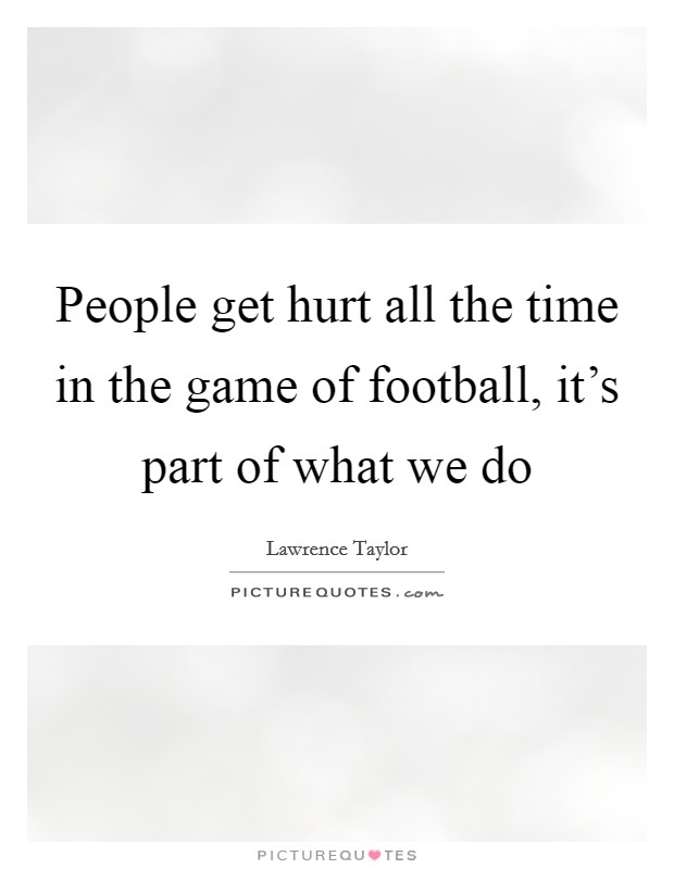 People get hurt all the time in the game of football, it's part of what we do Picture Quote #1