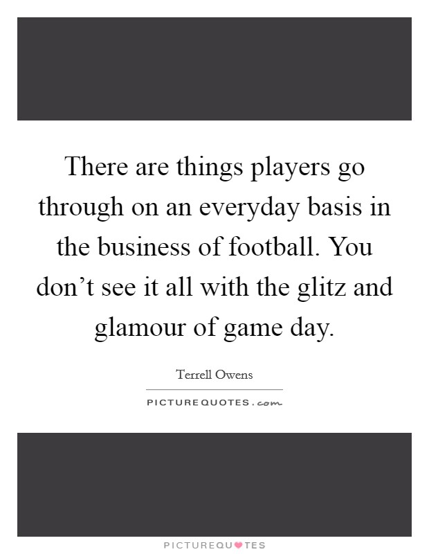 There are things players go through on an everyday basis in the business of football. You don't see it all with the glitz and glamour of game day Picture Quote #1