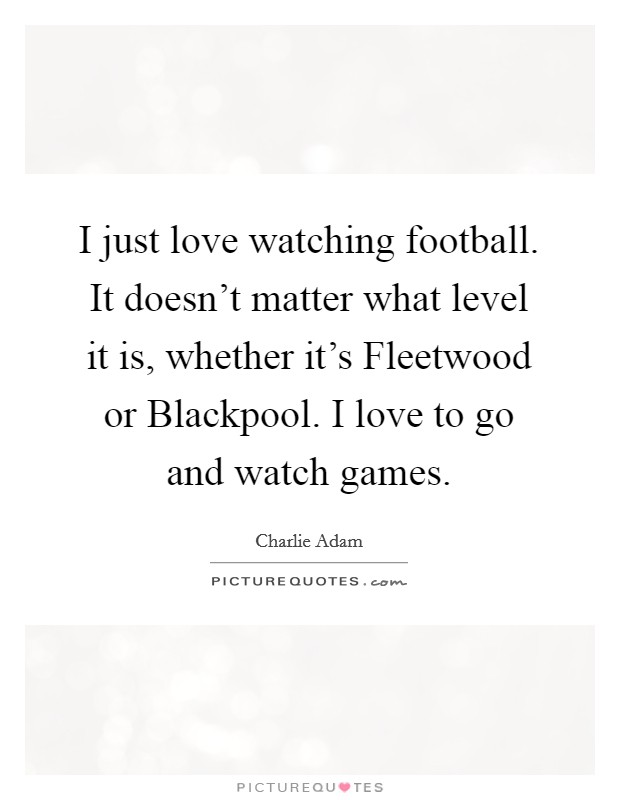 I just love watching football. It doesn't matter what level it is, whether it's Fleetwood or Blackpool. I love to go and watch games Picture Quote #1