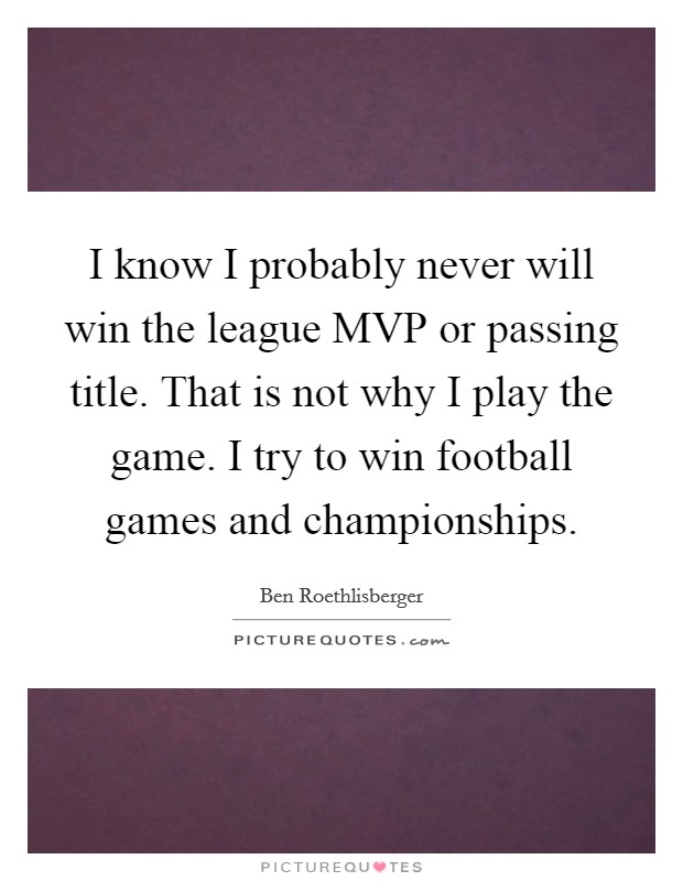 I know I probably never will win the league MVP or passing title. That is not why I play the game. I try to win football games and championships. Picture Quote #1