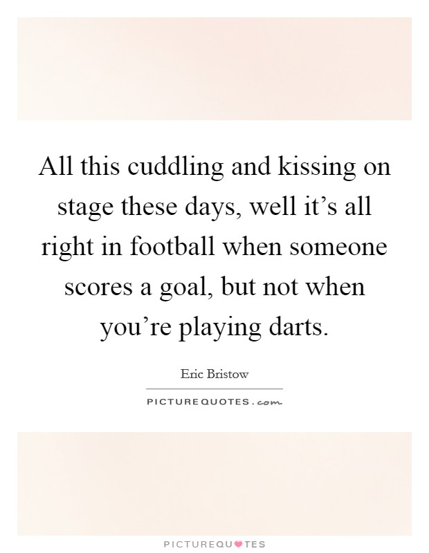 All this cuddling and kissing on stage these days, well it's all right in football when someone scores a goal, but not when you're playing darts Picture Quote #1
