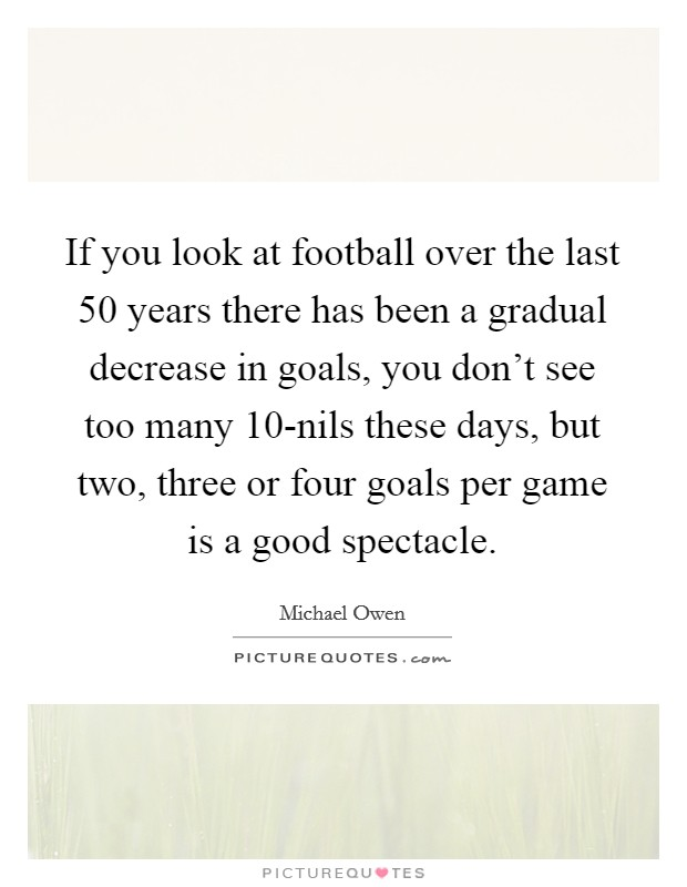 If you look at football over the last 50 years there has been a gradual decrease in goals, you don't see too many 10-nils these days, but two, three or four goals per game is a good spectacle. Picture Quote #1