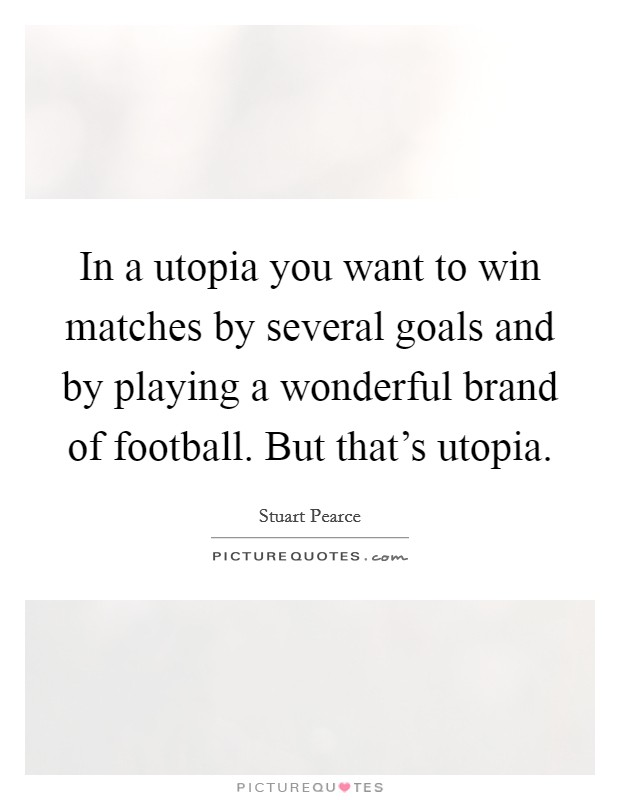 In a utopia you want to win matches by several goals and by playing a wonderful brand of football. But that's utopia Picture Quote #1