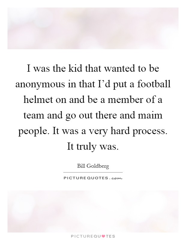 I was the kid that wanted to be anonymous in that I'd put a football helmet on and be a member of a team and go out there and maim people. It was a very hard process. It truly was Picture Quote #1
