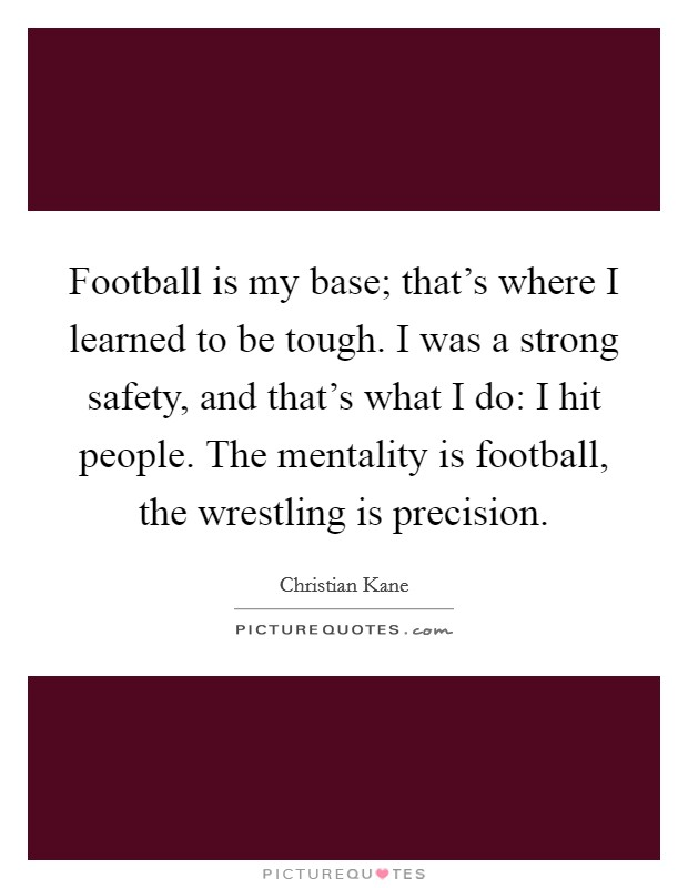 Football is my base; that's where I learned to be tough. I was a strong safety, and that's what I do: I hit people. The mentality is football, the wrestling is precision Picture Quote #1
