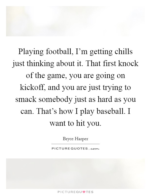 Playing football, I'm getting chills just thinking about it. That first knock of the game, you are going on kickoff, and you are just trying to smack somebody just as hard as you can. That's how I play baseball. I want to hit you Picture Quote #1
