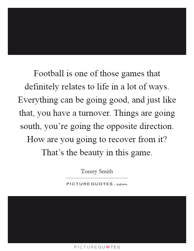 Football is one of those games that definitely relates to life in a lot of ways. Everything can be going good, and just like that, you have a turnover. Things are going south, you're going the opposite direction. How are you going to recover from it? That's the beauty in this game Picture Quote #1