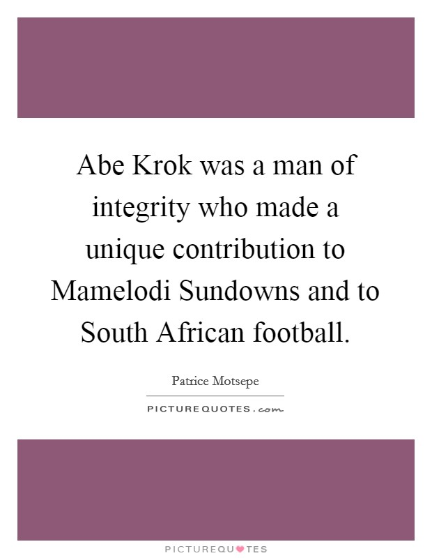Abe Krok was a man of integrity who made a unique contribution to Mamelodi Sundowns and to South African football Picture Quote #1
