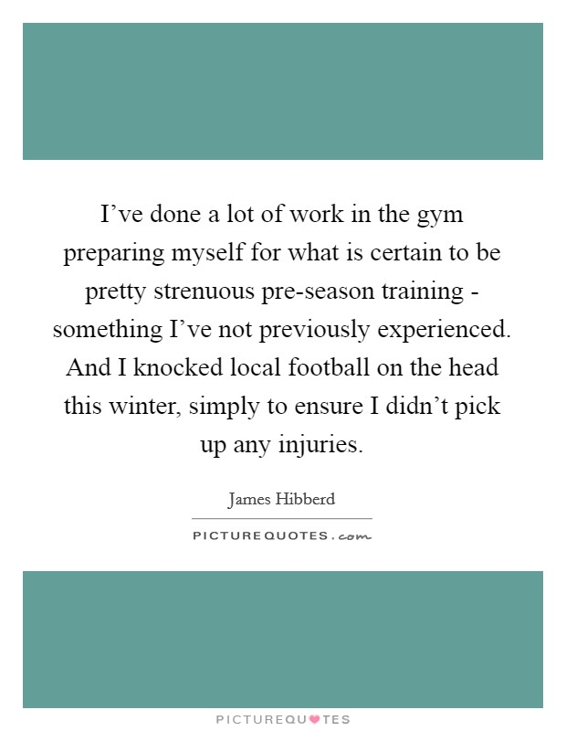 I've done a lot of work in the gym preparing myself for what is certain to be pretty strenuous pre-season training - something I've not previously experienced. And I knocked local football on the head this winter, simply to ensure I didn't pick up any injuries Picture Quote #1