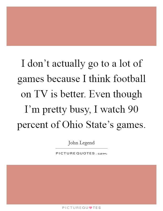 I don't actually go to a lot of games because I think football on TV is better. Even though I'm pretty busy, I watch 90 percent of Ohio State's games Picture Quote #1