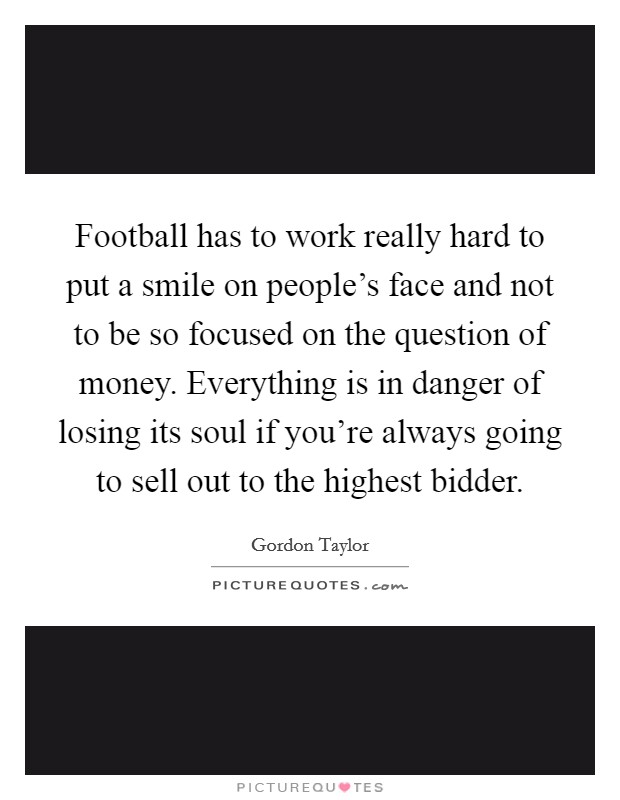 Football has to work really hard to put a smile on people's face and not to be so focused on the question of money. Everything is in danger of losing its soul if you're always going to sell out to the highest bidder Picture Quote #1