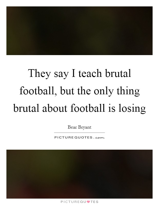 They say I teach brutal football, but the only thing brutal about football is losing Picture Quote #1