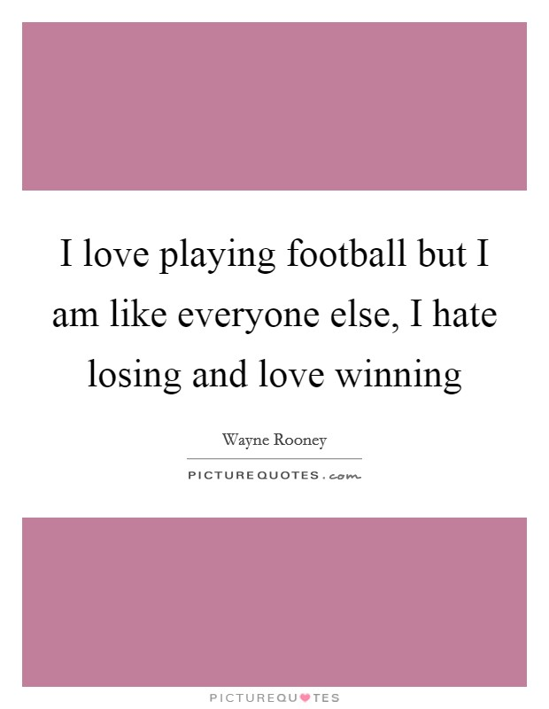 I love playing football but I am like everyone else, I hate losing and love winning Picture Quote #1