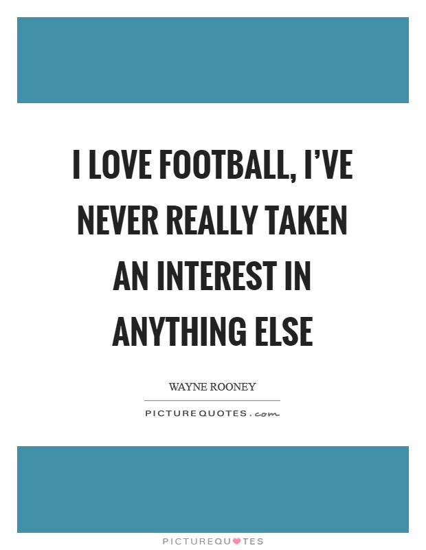 I love football, I've never really taken an interest in anything else Picture Quote #1