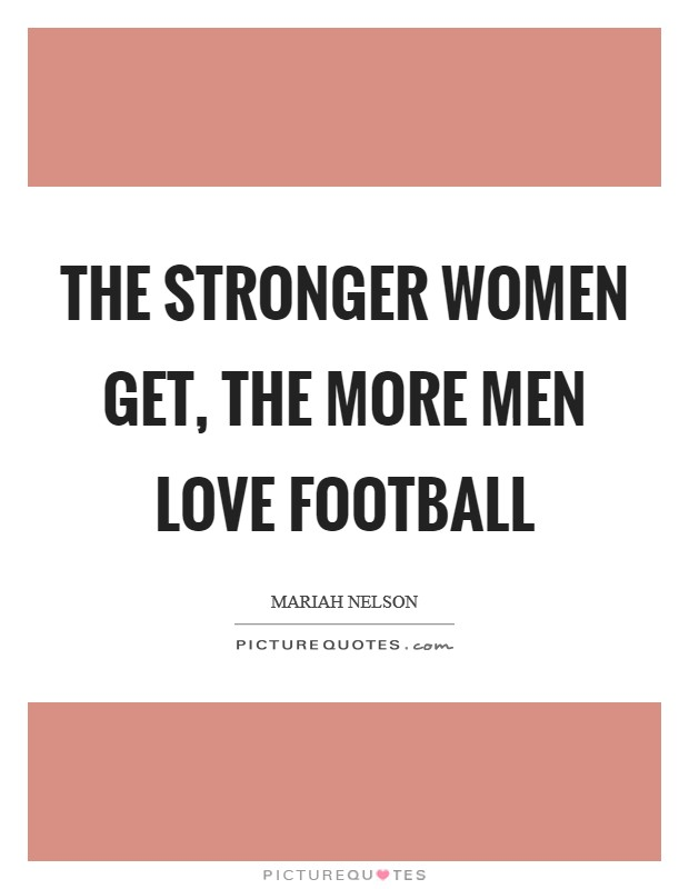 The stronger women get, the more men love football Picture Quote #1