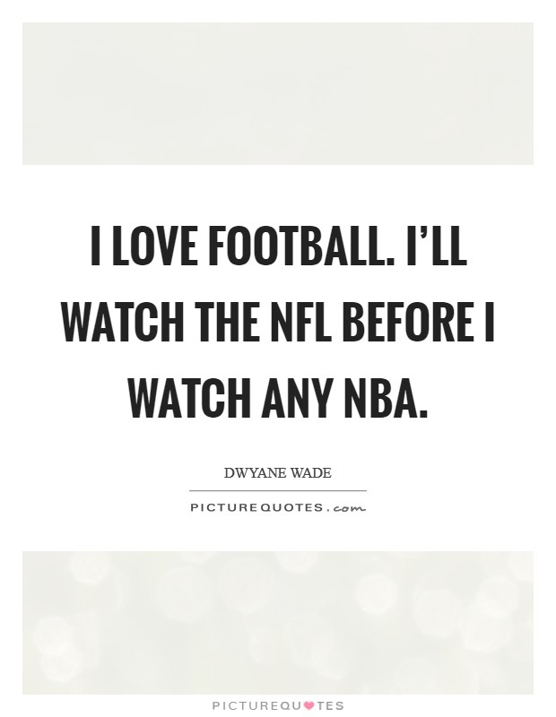 I love football. I'll watch the NFL before I watch any NBA Picture Quote #1