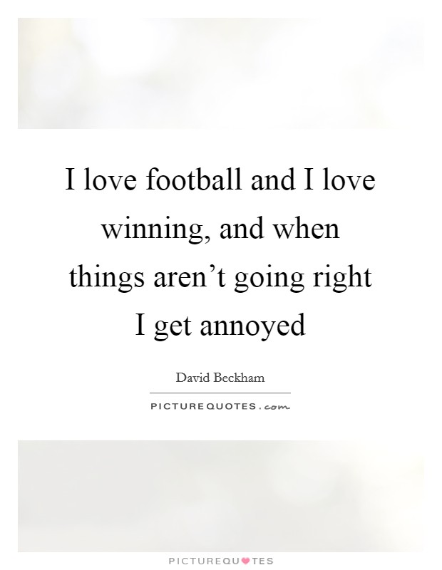I love football and I love winning, and when things aren't going right I get annoyed Picture Quote #1
