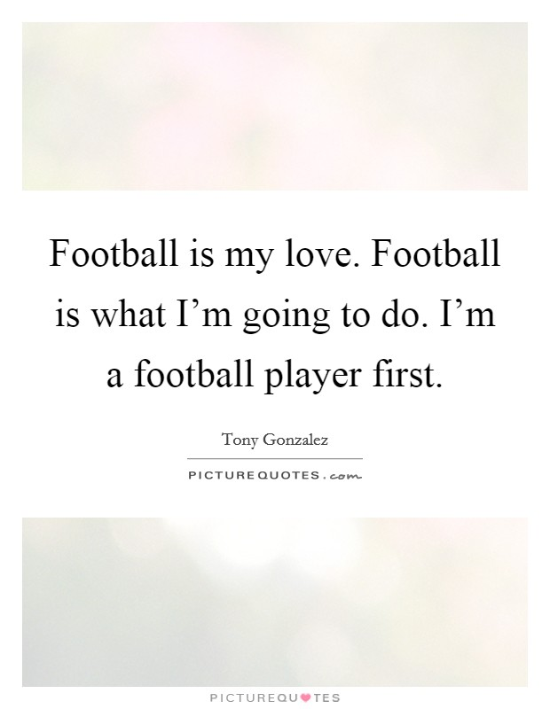 Football is my love. Football is what I'm going to do. I'm a football player first Picture Quote #1