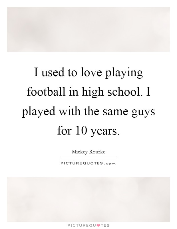 I used to love playing football in high school. I played with the same guys for 10 years Picture Quote #1