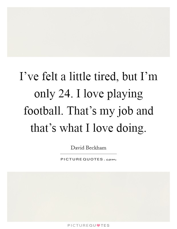 I've felt a little tired, but I'm only 24. I love playing football. That's my job and that's what I love doing Picture Quote #1