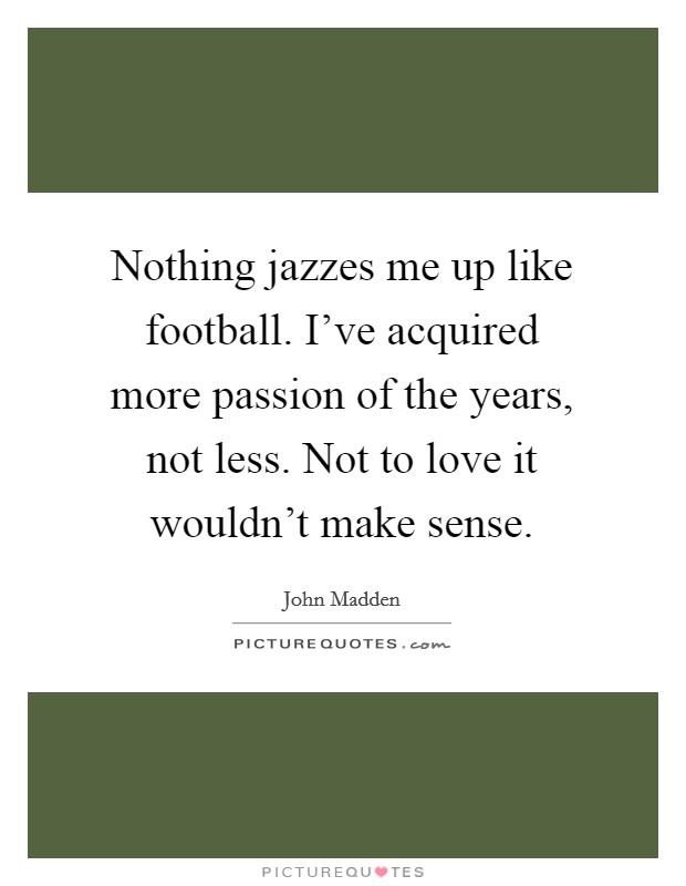 Nothing jazzes me up like football. I've acquired more passion of the years, not less. Not to love it wouldn't make sense Picture Quote #1