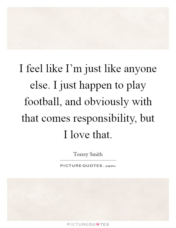 I feel like I'm just like anyone else. I just happen to play football, and obviously with that comes responsibility, but I love that Picture Quote #1