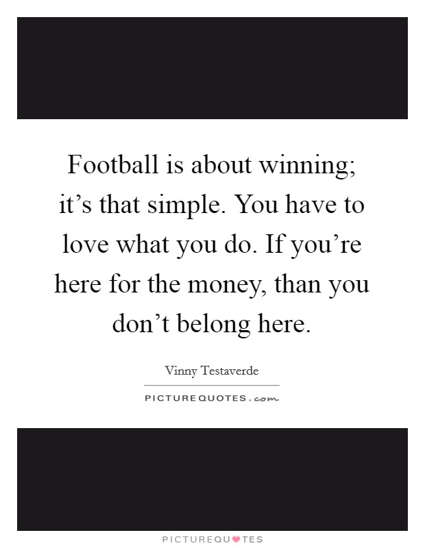 Football is about winning; it's that simple. You have to love what you do. If you're here for the money, than you don't belong here Picture Quote #1