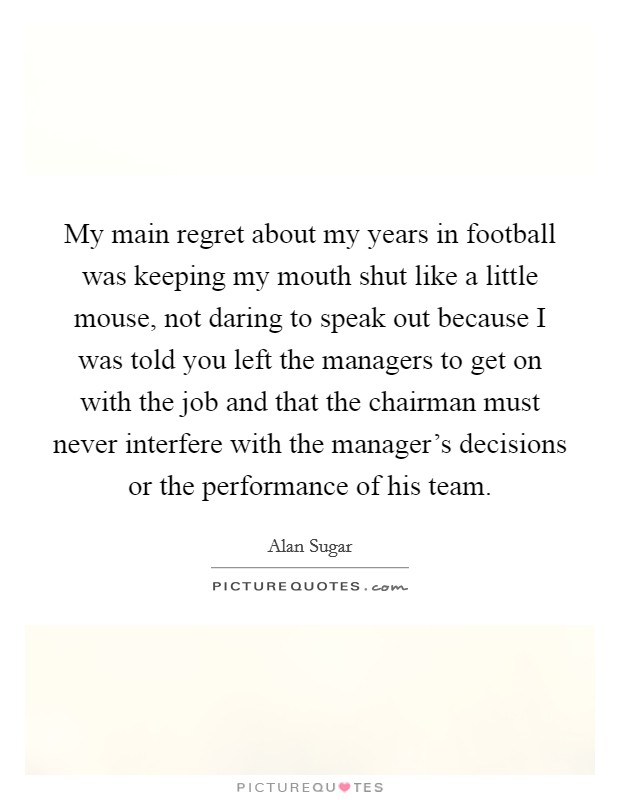 My main regret about my years in football was keeping my mouth shut like a little mouse, not daring to speak out because I was told you left the managers to get on with the job and that the chairman must never interfere with the manager's decisions or the performance of his team Picture Quote #1