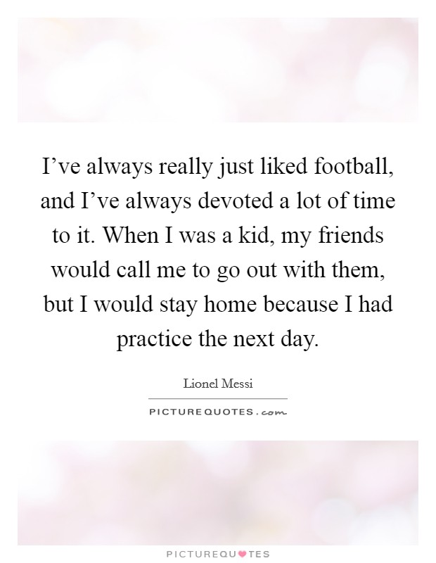 I've always really just liked football, and I've always devoted a lot of time to it. When I was a kid, my friends would call me to go out with them, but I would stay home because I had practice the next day Picture Quote #1