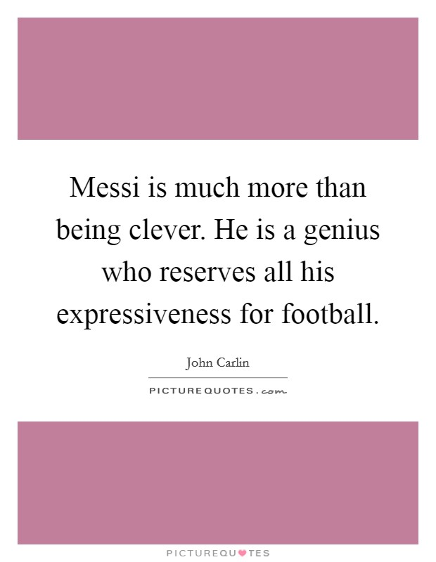 Messi is much more than being clever. He is a genius who reserves all his expressiveness for football Picture Quote #1